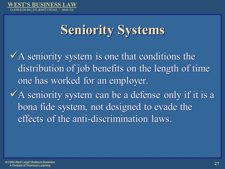 © 2004 West Legal Studies in Business A Division of Thomson Learning 27 Seniority Systems A seniority system is one that conditions the distribution of job benefits on the length of time one has worked for an employer.