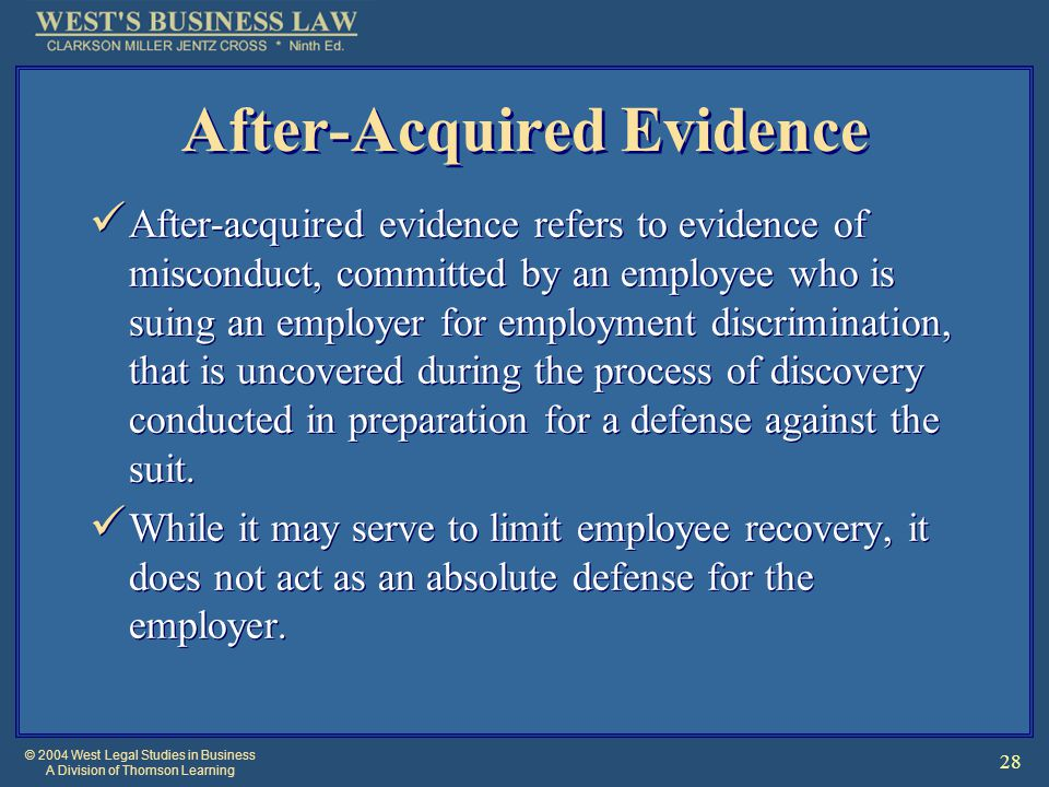 © 2004 West Legal Studies in Business A Division of Thomson Learning 28 After-Acquired Evidence After-acquired evidence refers to evidence of misconduct, committed by an employee who is suing an employer for employment discrimination, that is uncovered during the process of discovery conducted in preparation for a defense against the suit.