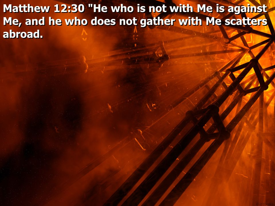 Matthew 12:30 He who is not with Me is against Me, and he who does not gather with Me scatters abroad.