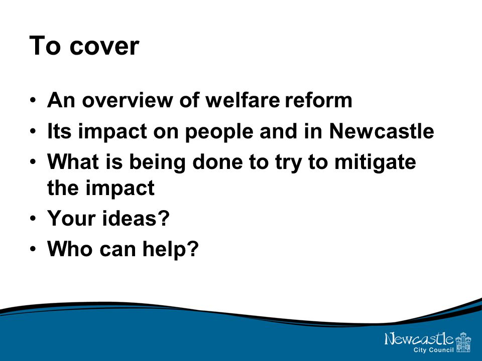 To cover An overview of welfare reform Its impact on people and in Newcastle What is being done to try to mitigate the impact Your ideas.