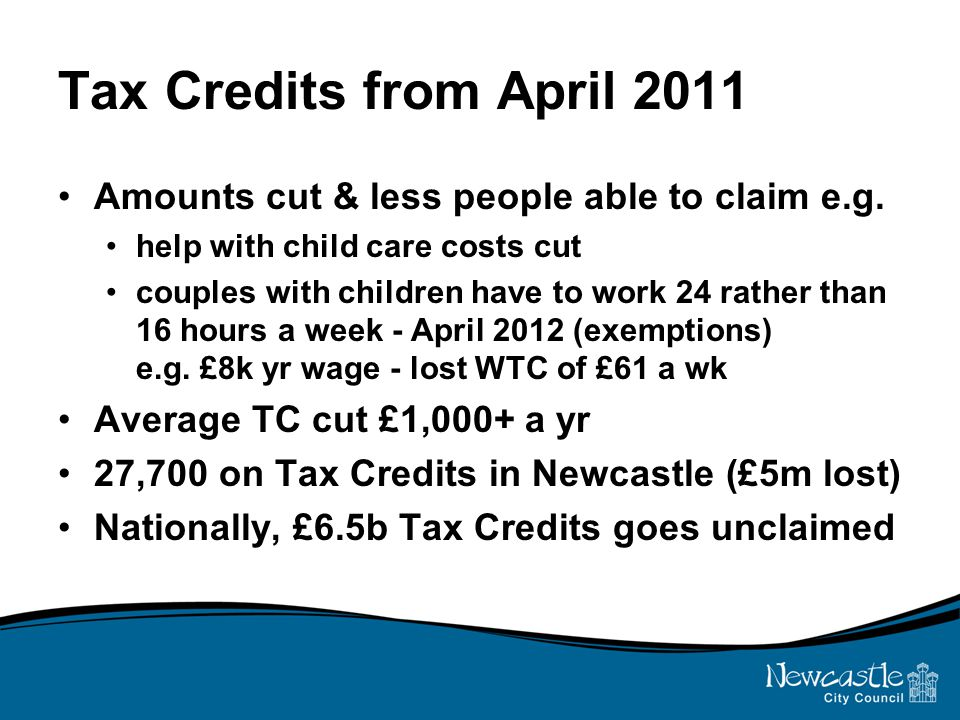 Tax Credits from April 2011 Amounts cut & less people able to claim e.g.