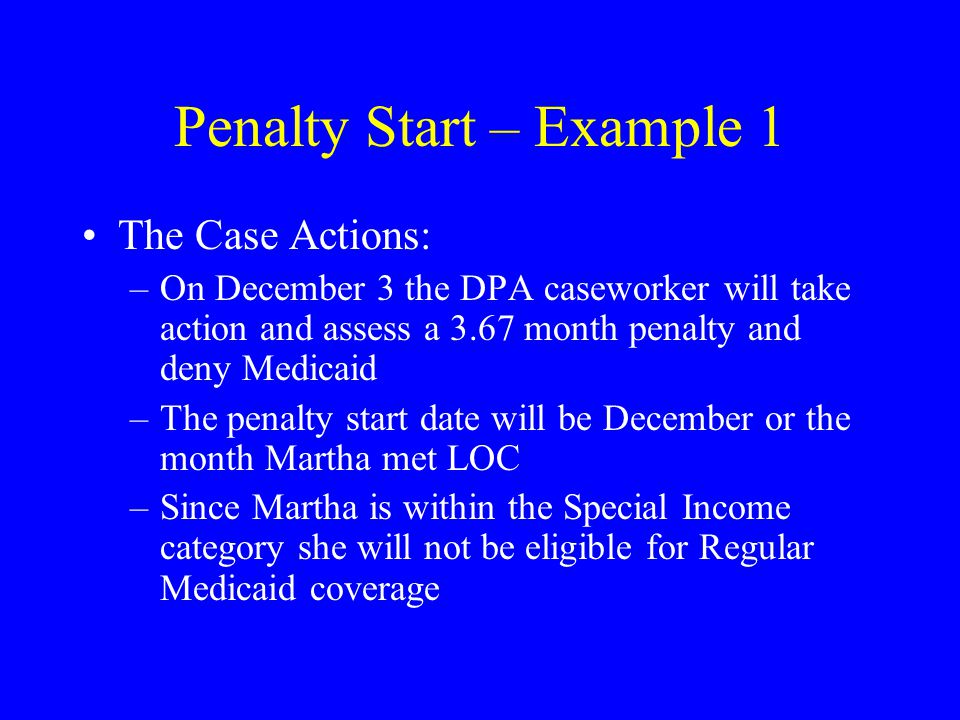 Penalty Start – Example 1 The Case Actions: –On December 3 the DPA caseworker will take action and assess a 3.67 month penalty and deny Medicaid –The penalty start date will be December or the month Martha met LOC –Since Martha is within the Special Income category she will not be eligible for Regular Medicaid coverage