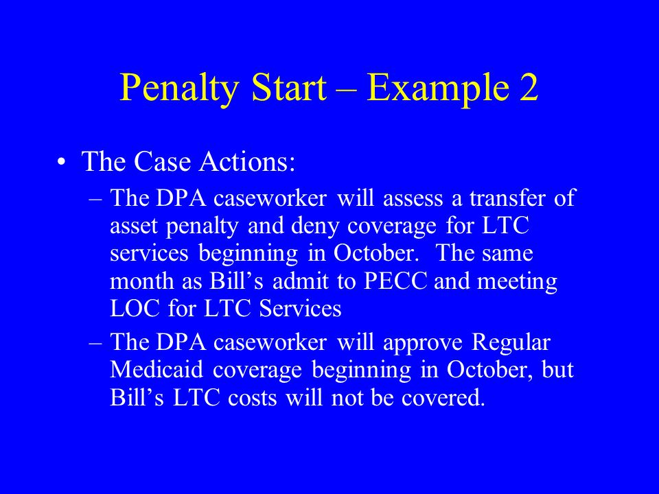 Penalty Start – Example 2 The Case Actions: –The DPA caseworker will assess a transfer of asset penalty and deny coverage for LTC services beginning in October.