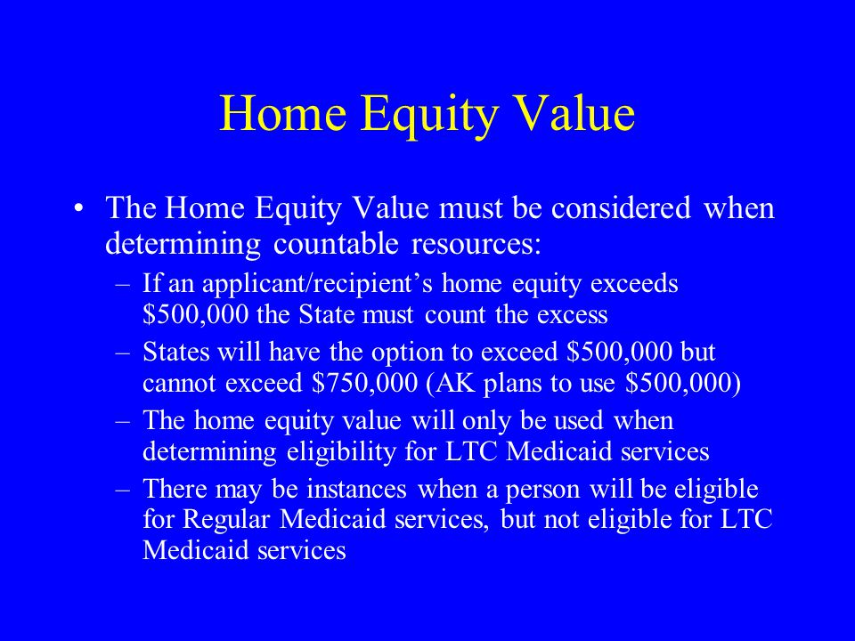 Home Equity Value The Home Equity Value must be considered when determining countable resources: –If an applicant/recipient's home equity exceeds $500,000 the State must count the excess –States will have the option to exceed $500,000 but cannot exceed $750,000 (AK plans to use $500,000) –The home equity value will only be used when determining eligibility for LTC Medicaid services –There may be instances when a person will be eligible for Regular Medicaid services, but not eligible for LTC Medicaid services