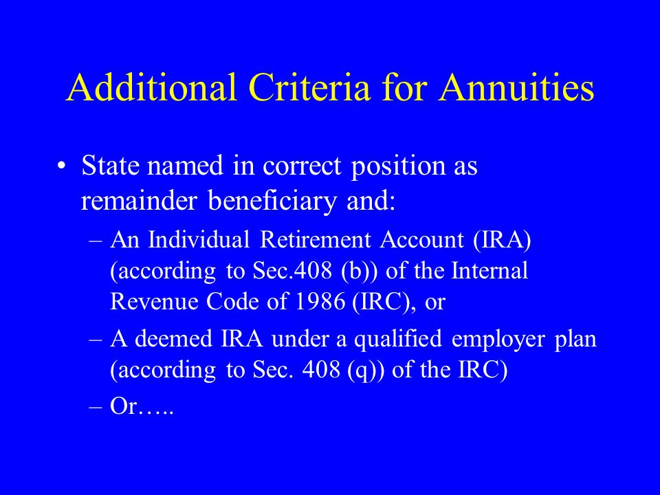 Additional Criteria for Annuities State named in correct position as remainder beneficiary and: –An Individual Retirement Account (IRA) (according to Sec.408 (b)) of the Internal Revenue Code of 1986 (IRC), or –A deemed IRA under a qualified employer plan (according to Sec.
