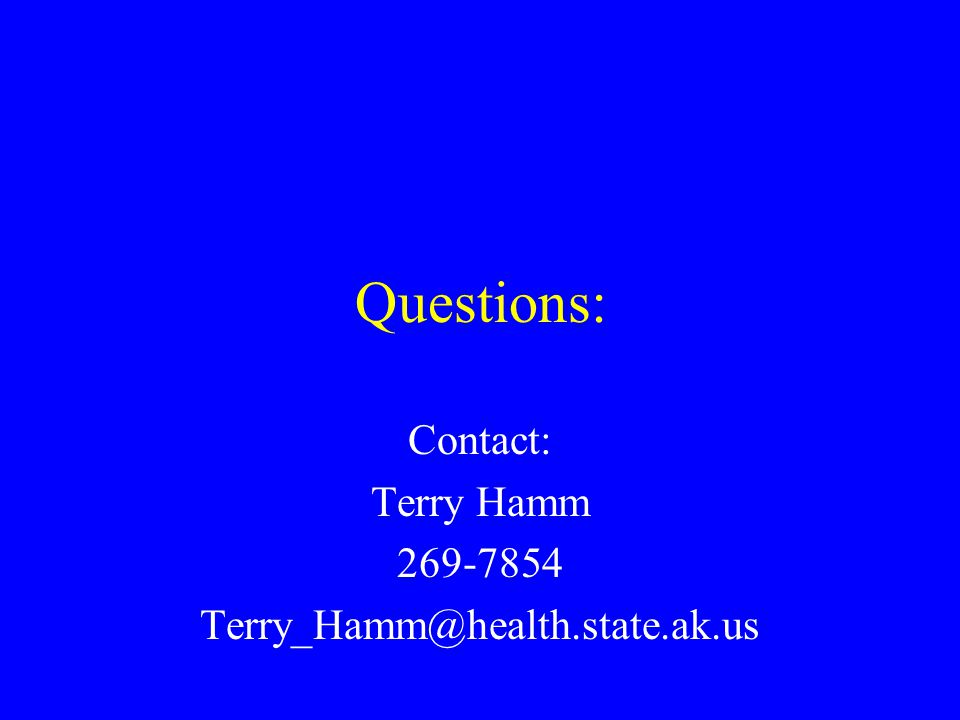 Questions: Contact: Terry Hamm 269-7854 Terry_Hamm@health.state.ak.us