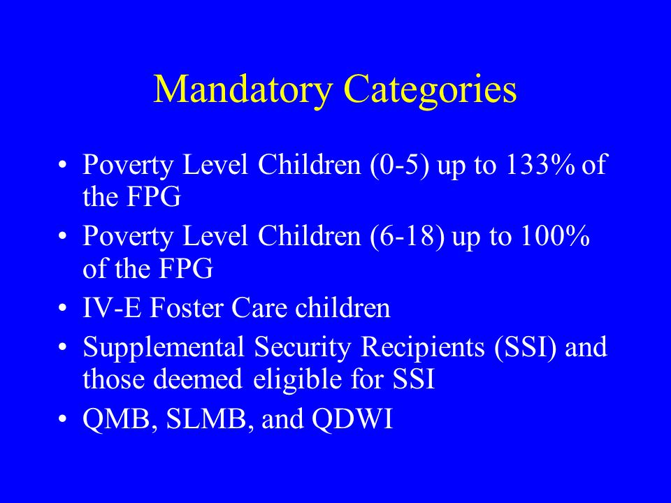 Mandatory Categories Poverty Level Children (0-5) up to 133% of the FPG Poverty Level Children (6-18) up to 100% of the FPG IV-E Foster Care children Supplemental Security Recipients (SSI) and those deemed eligible for SSI QMB, SLMB, and QDWI