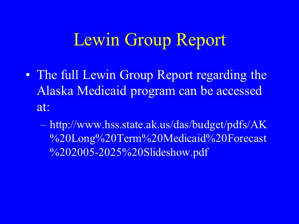 Lewin Group Report The full Lewin Group Report regarding the Alaska Medicaid program can be accessed at: –http://www.hss.state.ak.us/das/budget/pdfs/AK %20Long%20Term%20Medicaid%20Forecast %202005-2025%20Slideshow.pdf