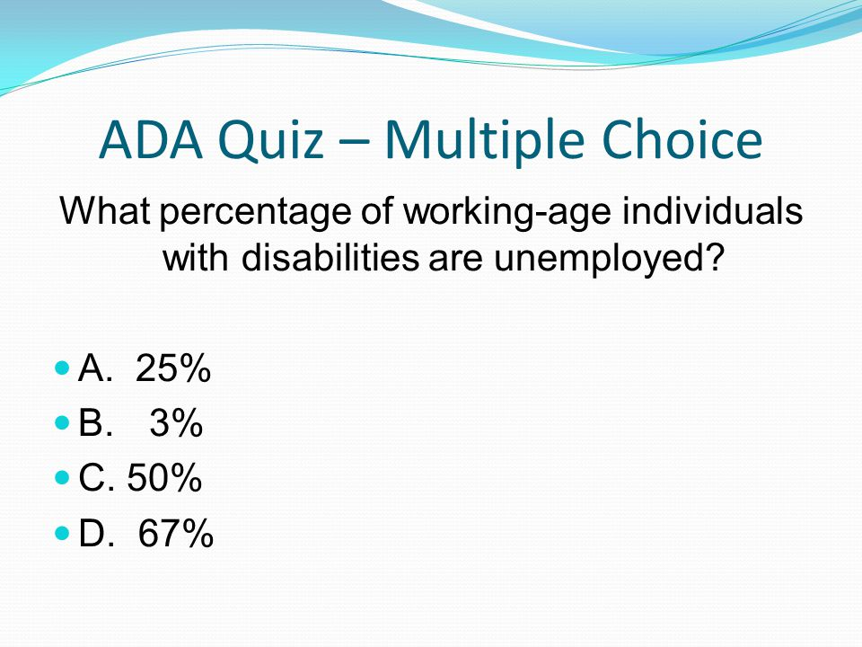 ADA Quiz – Multiple Choice What percentage of working-age individuals with disabilities are unemployed? A. 25% B. 3% C. 50% D. 67%