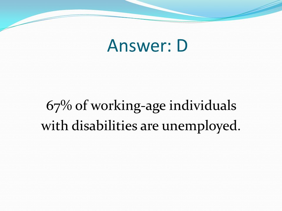Answer: D 67% of working-age individuals with disabilities are unemployed.