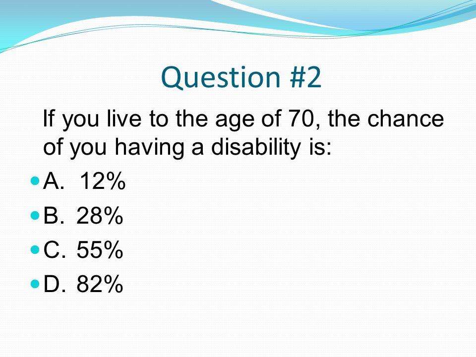 Question #2 If you live to the age of 70, the chance of you having a disability is: A.