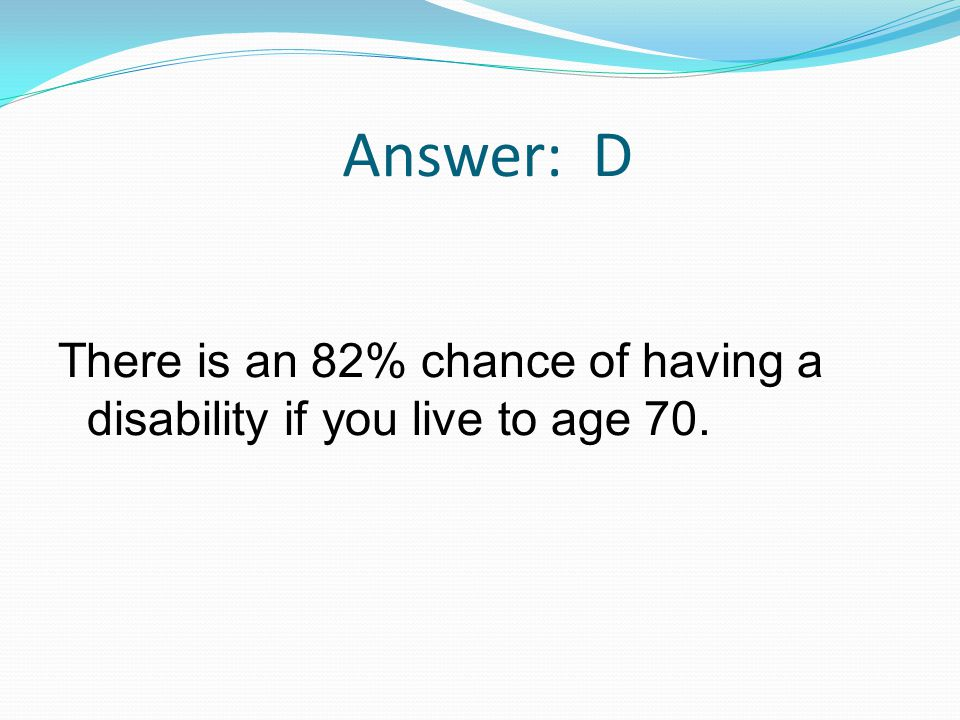 Answer: D There is an 82% chance of having a disability if you live to age 70.