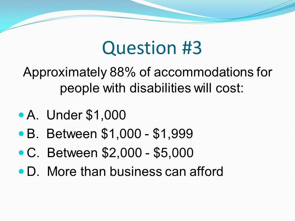 Question #3 Approximately 88% of accommodations for people with disabilities will cost: A. Under $1,000 B. Between $1,000 - $1,999 C. Between $2,000 -