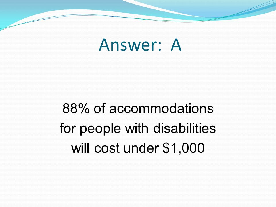 Answer: A 88% of accommodations for people with disabilities will cost under $1,000