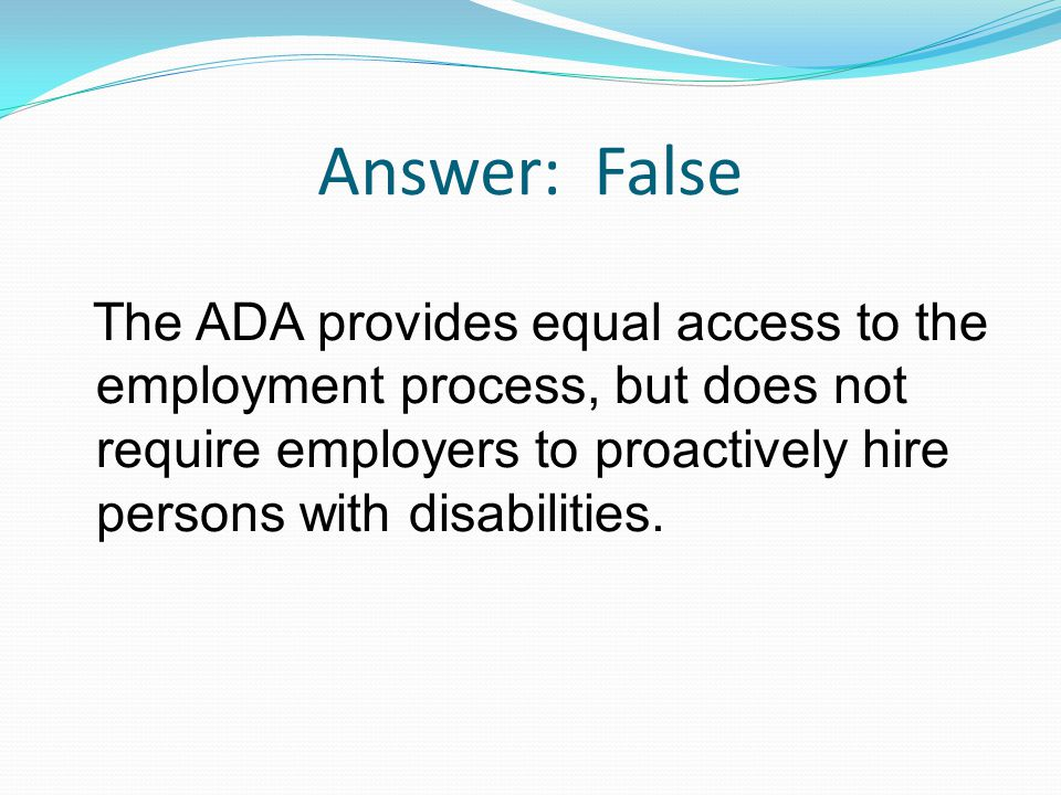 Answer: False The ADA provides equal access to the employment process, but does not require employers to proactively hire persons with disabilities.