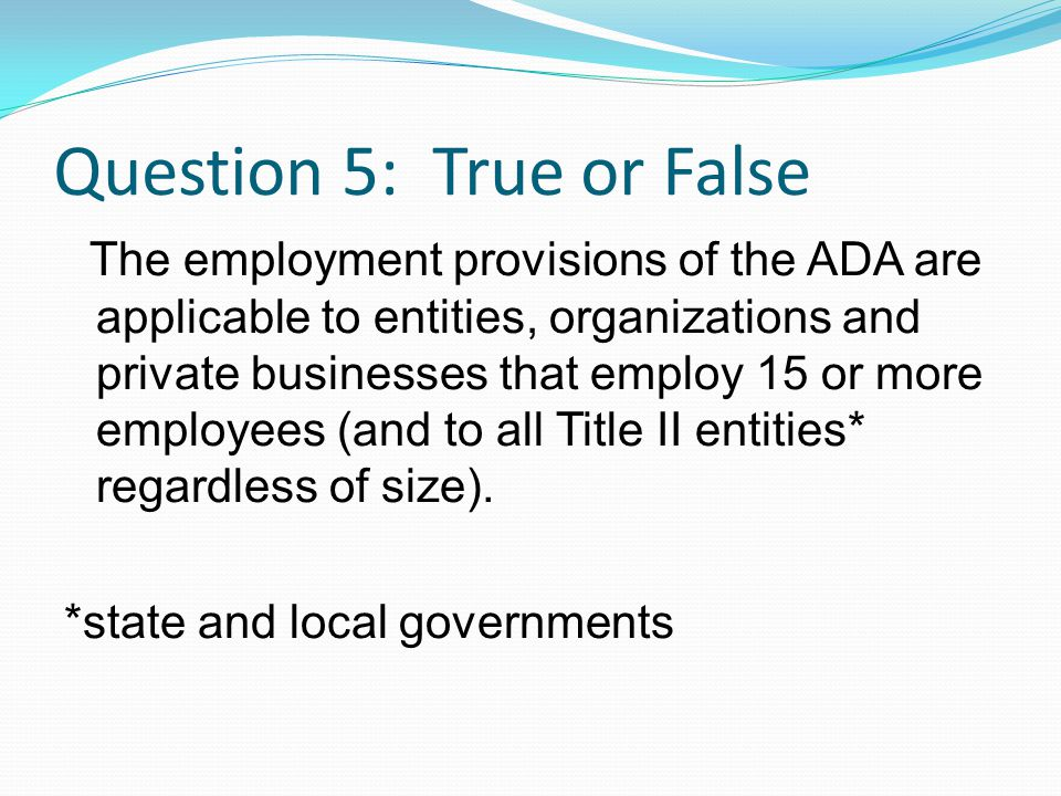 Question 5: True or False The employment provisions of the ADA are applicable to entities, organizations and private businesses that employ 15 or more employees (and to all Title II entities* regardless of size).