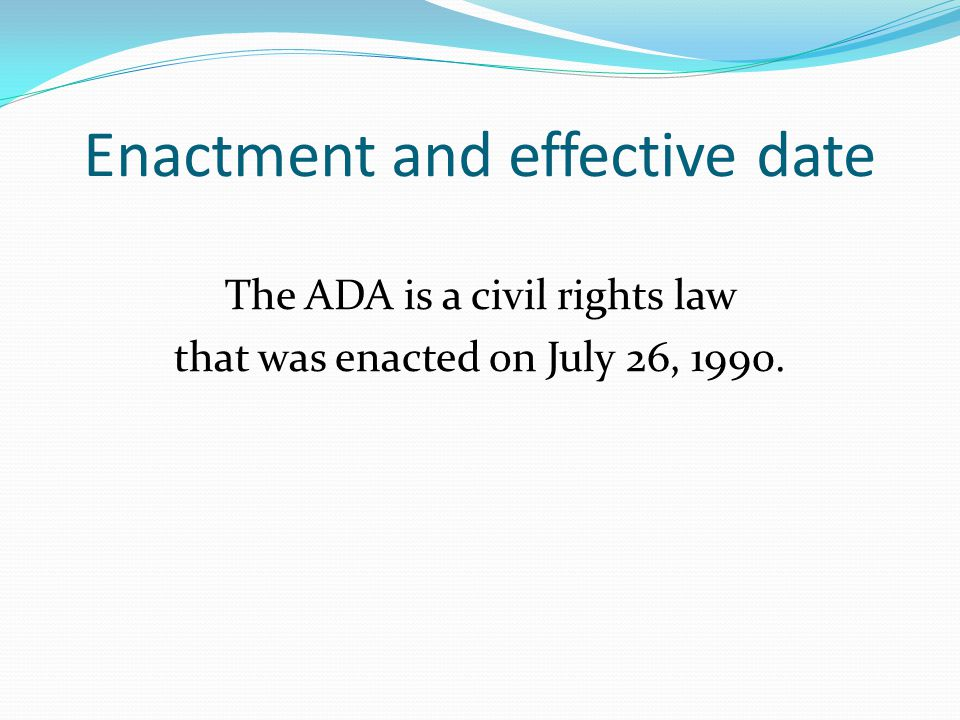 Enactment and effective date The ADA is a civil rights law that was enacted on July 26, 1990.