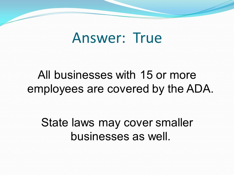 Answer: True All businesses with 15 or more employees are covered by the ADA. State laws may cover smaller businesses as well.
