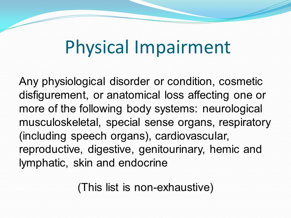 Physical Impairment Any physiological disorder or condition, cosmetic disfigurement, or anatomical loss affecting one or more of the following body systems: neurological musculoskeletal, special sense organs, respiratory (including speech organs), cardiovascular, reproductive, digestive, genitourinary, hemic and lymphatic, skin and endocrine (This list is non-exhaustive)