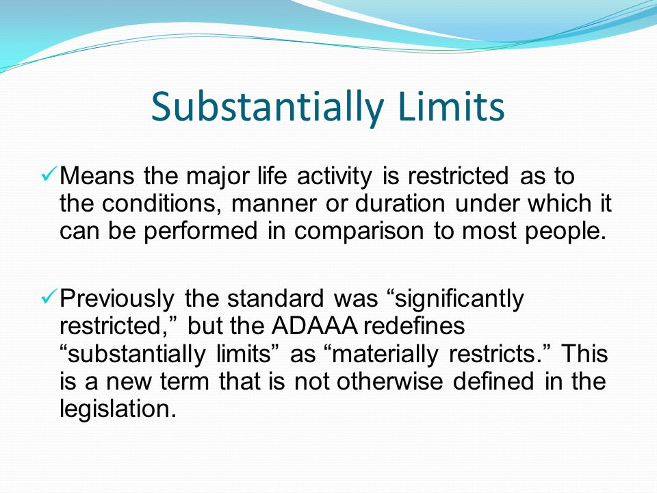 Substantially Limits Means the major life activity is restricted as to the conditions, manner or duration under which it can be performed in compariso
