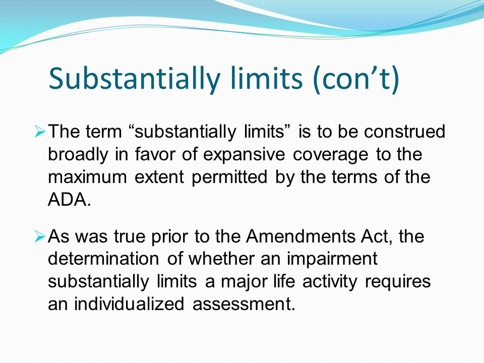 """Substantially limits (con't)  The term """"substantially limits"""" is to be construed broadly in favor of expansive coverage to the maximum extent permitt"""