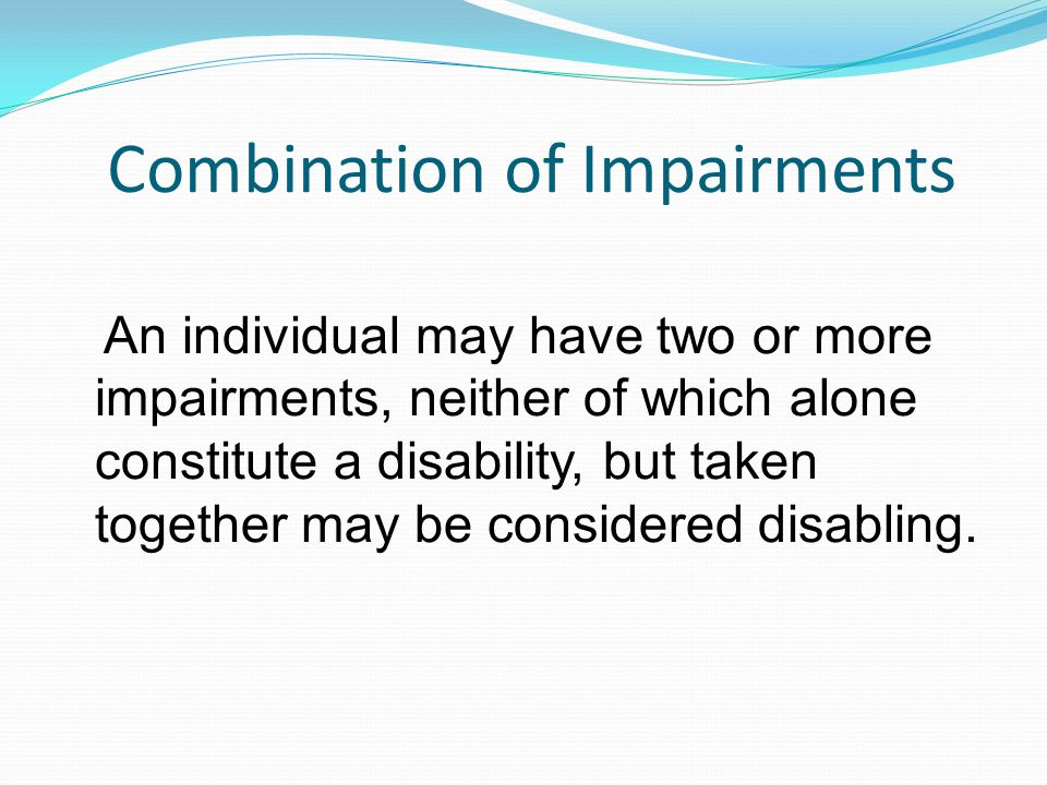 Combination of Impairments An individual may have two or more impairments, neither of which alone constitute a disability, but taken together may be considered disabling.
