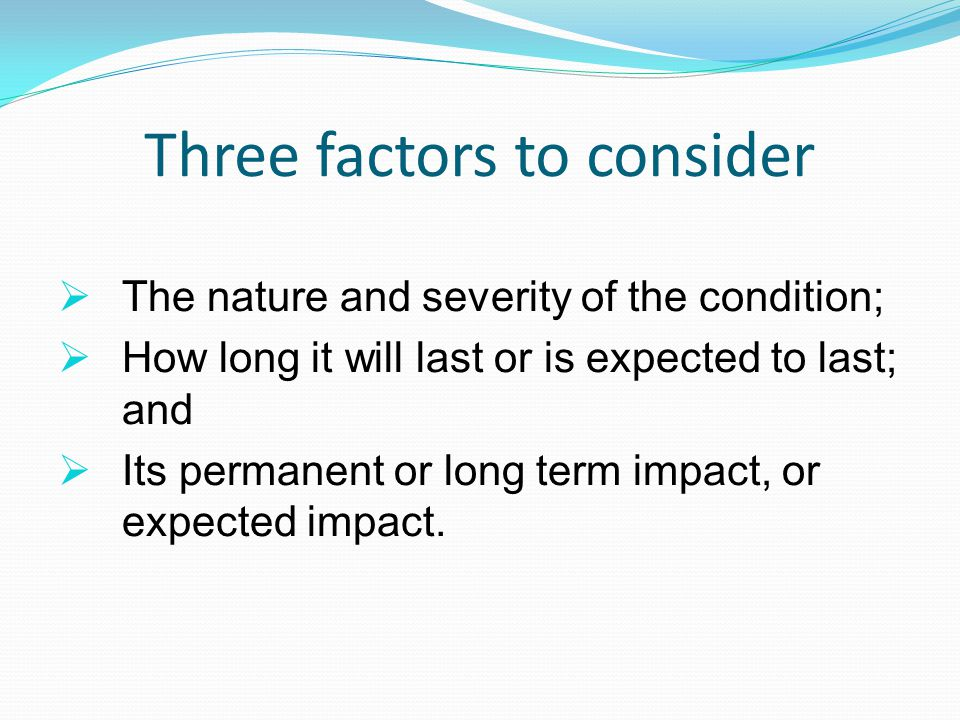 Three factors to consider  The nature and severity of the condition;  How long it will last or is expected to last; and  Its permanent or long term impact, or expected impact.