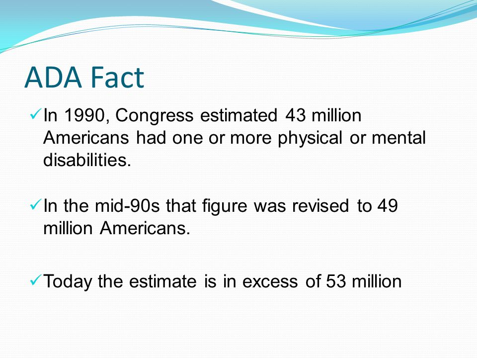 ADA Fact In 1990, Congress estimated 43 million Americans had one or more physical or mental disabilities. In the mid-90s that figure was revised to 4
