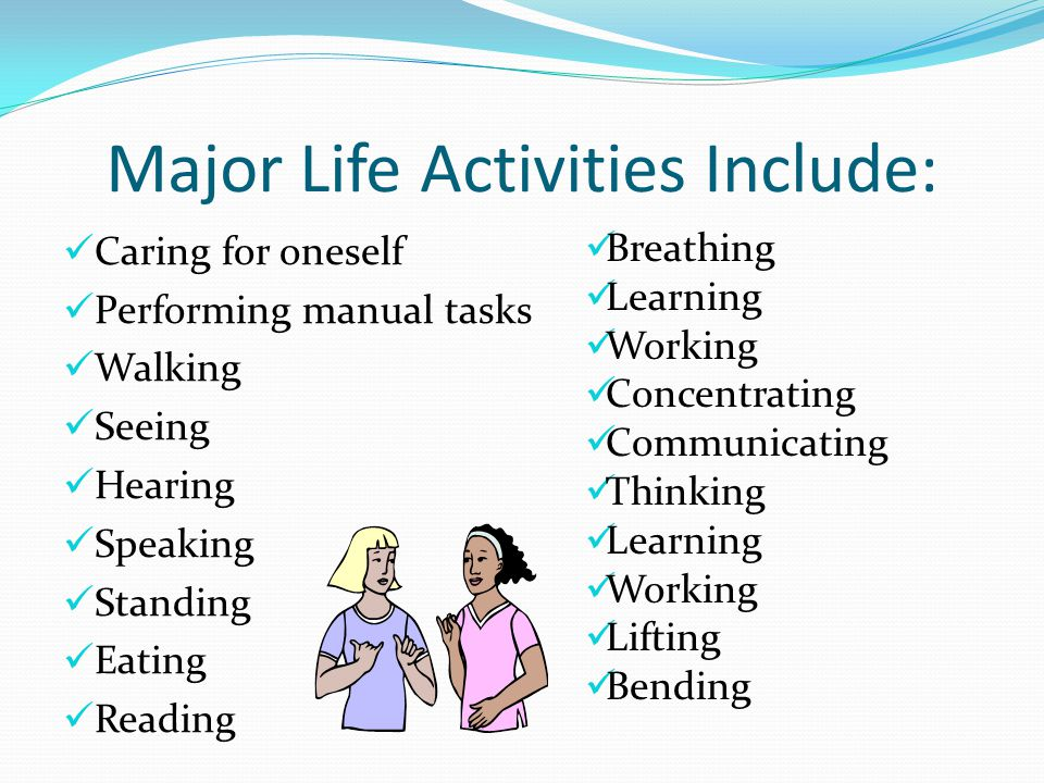 Major Life Activities Include: Caring for oneself Performing manual tasks Walking Seeing Hearing Speaking Standing Eating Reading Breathing Learning W