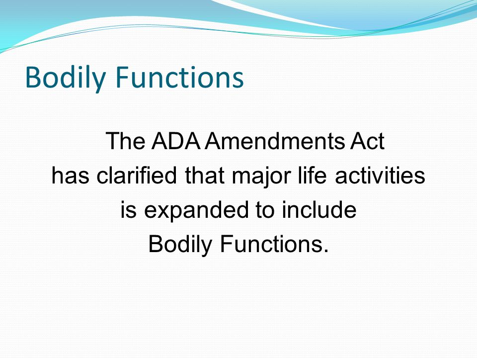 Bodily Functions The ADA Amendments Act has clarified that major life activities is expanded to include Bodily Functions.