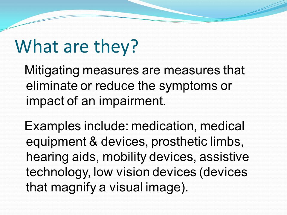 What are they? Mitigating measures are measures that eliminate or reduce the symptoms or impact of an impairment. Examples include: medication, medica