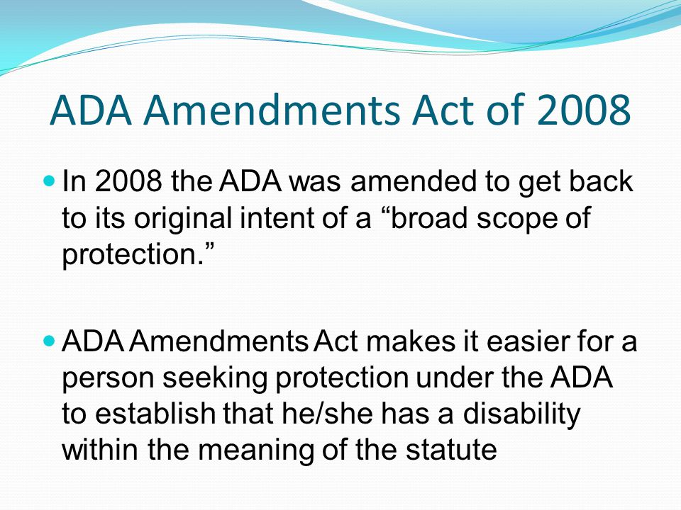 """ADA Amendments Act of 2008 In 2008 the ADA was amended to get back to its original intent of a """"broad scope of protection."""" ADA Amendments Act makes i"""