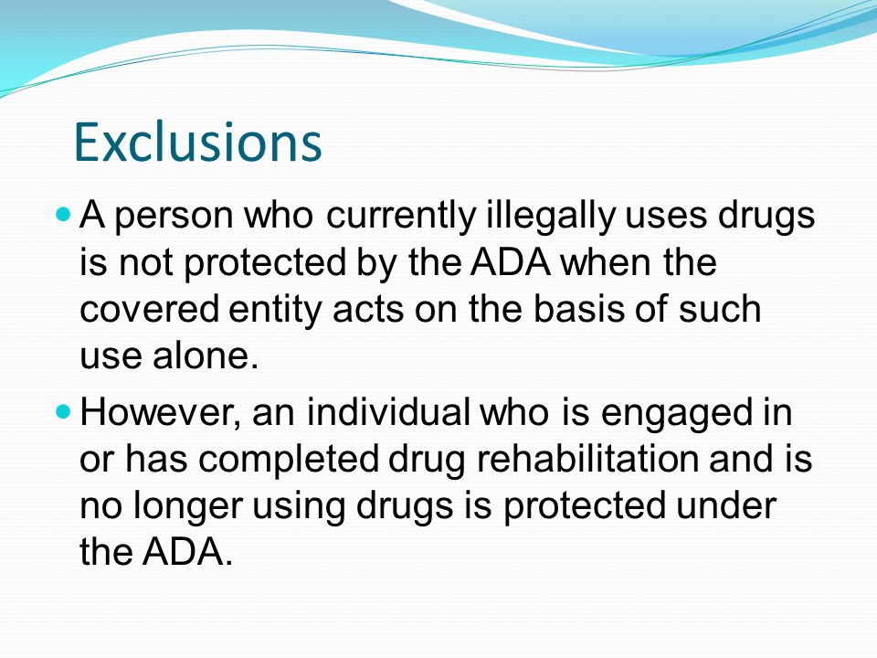 Exclusions A person who currently illegally uses drugs is not protected by the ADA when the covered entity acts on the basis of such use alone.