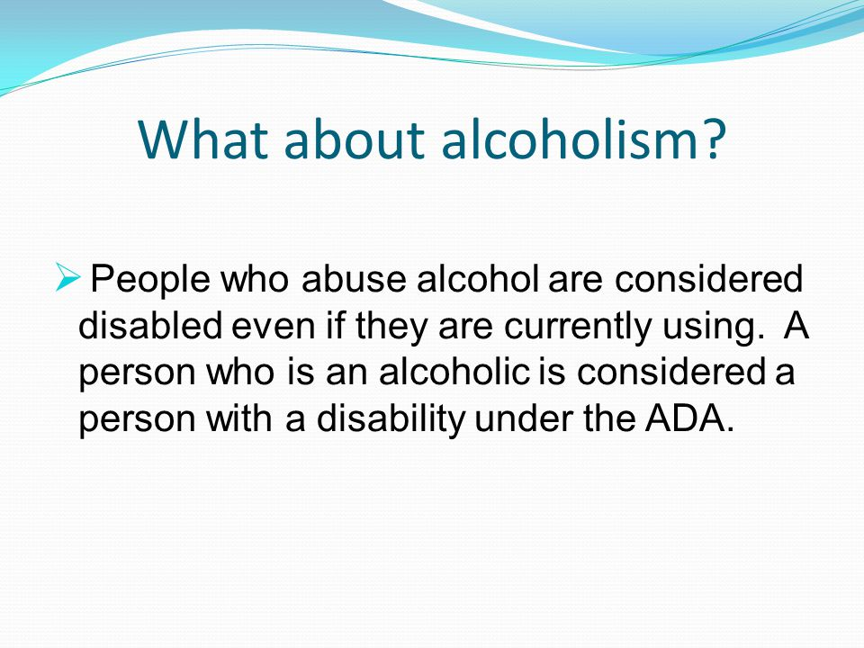 What about alcoholism?  People who abuse alcohol are considered disabled even if they are currently using. A person who is an alcoholic is considered