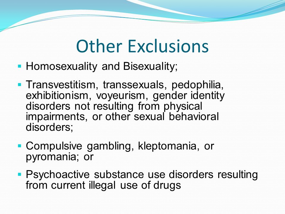 Other Exclusions  Homosexuality and Bisexuality;  Transvestitism, transsexuals, pedophilia, exhibitionism, voyeurism, gender identity disorders not