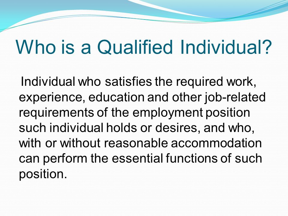 Who is a Qualified Individual? Individual who satisfies the required work, experience, education and other job-related requirements of the employment