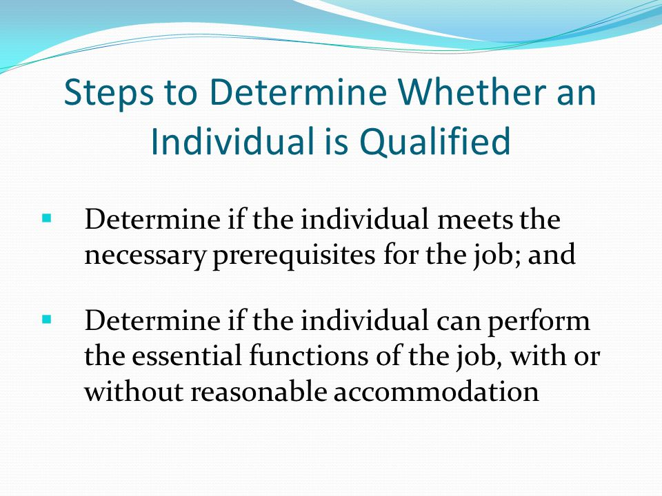 Steps to Determine Whether an Individual is Qualified  Determine if the individual meets the necessary prerequisites for the job; and  Determine if the individual can perform the essential functions of the job, with or without reasonable accommodation