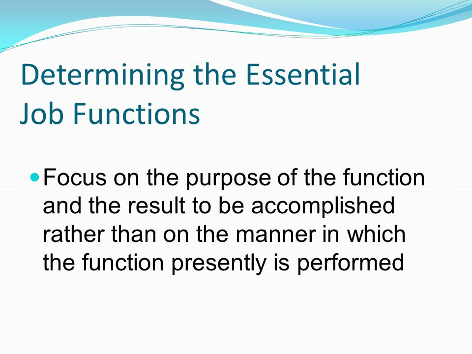 Determining the Essential Job Functions Focus on the purpose of the function and the result to be accomplished rather than on the manner in which the