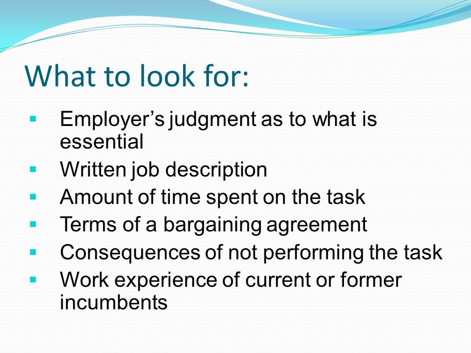 What to look for:  Employer's judgment as to what is essential  Written job description  Amount of time spent on the task  Terms of a bargaining agreement  Consequences of not performing the task  Work experience of current or former incumbents