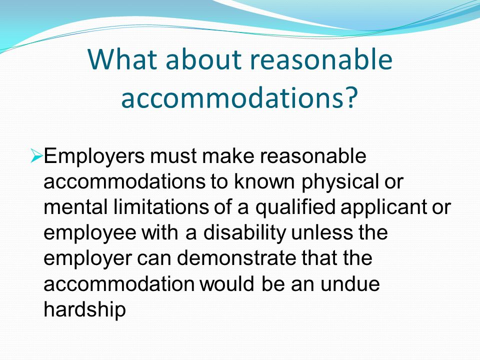 What about reasonable accommodations?  Employers must make reasonable accommodations to known physical or mental limitations of a qualified applicant