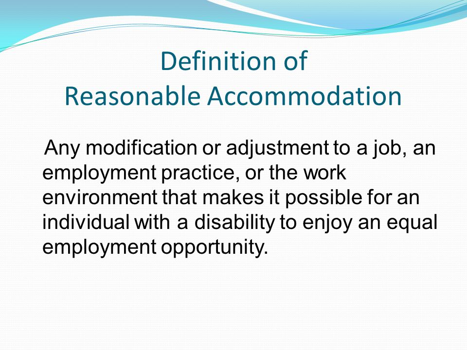 Definition of Reasonable Accommodation Any modification or adjustment to a job, an employment practice, or the work environment that makes it possible