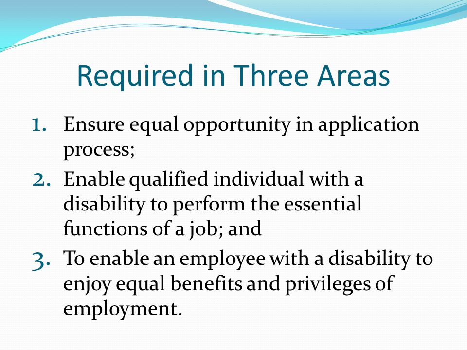 Required in Three Areas 1. Ensure equal opportunity in application process; 2. Enable qualified individual with a disability to perform the essential