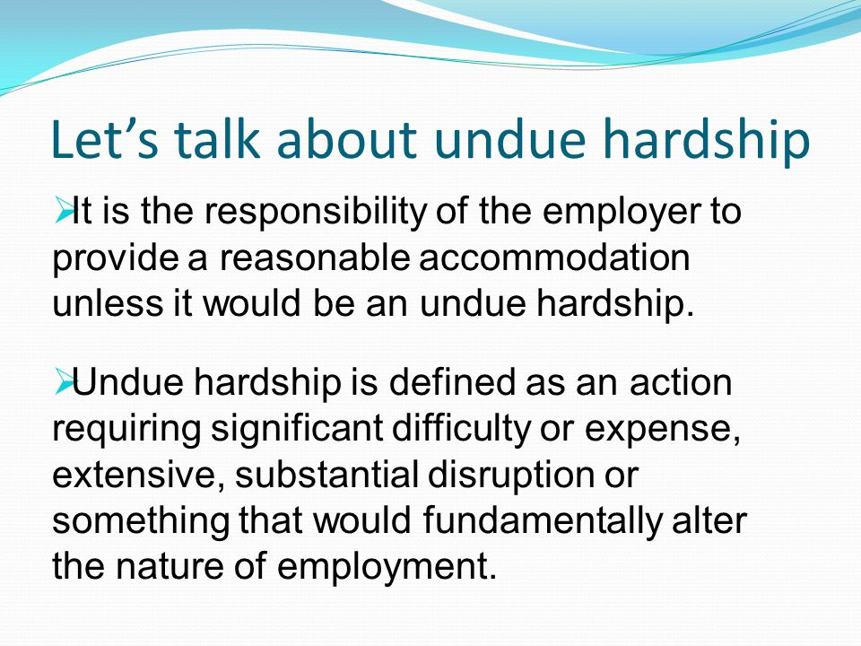Let's talk about undue hardship  It is the responsibility of the employer to provide a reasonable accommodation unless it would be an undue hardship.