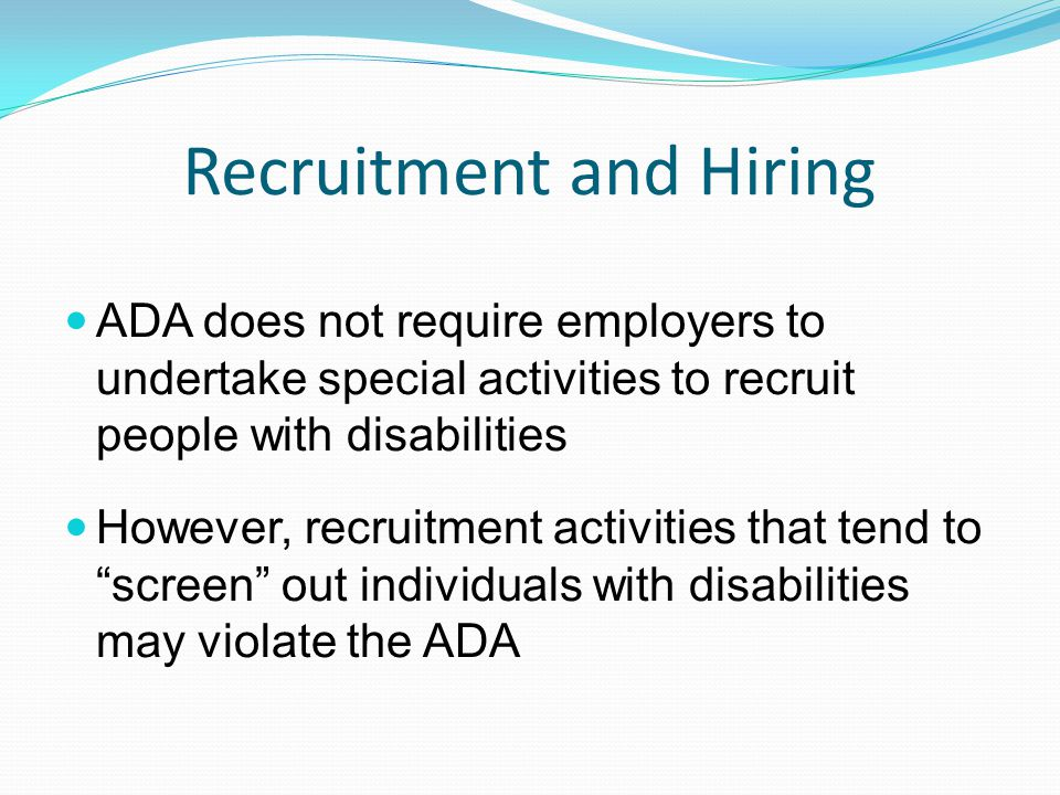 Recruitment and Hiring ADA does not require employers to undertake special activities to recruit people with disabilities However, recruitment activities that tend to screen out individuals with disabilities may violate the ADA