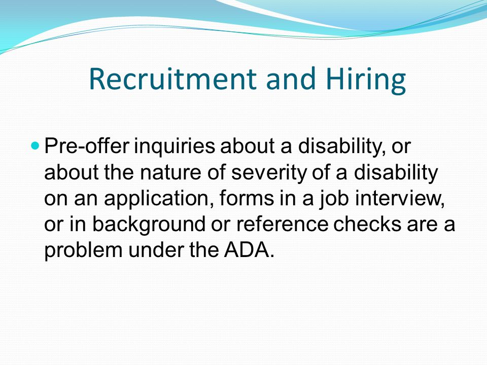 Recruitment and Hiring Pre-offer inquiries about a disability, or about the nature of severity of a disability on an application, forms in a job interview, or in background or reference checks are a problem under the ADA.