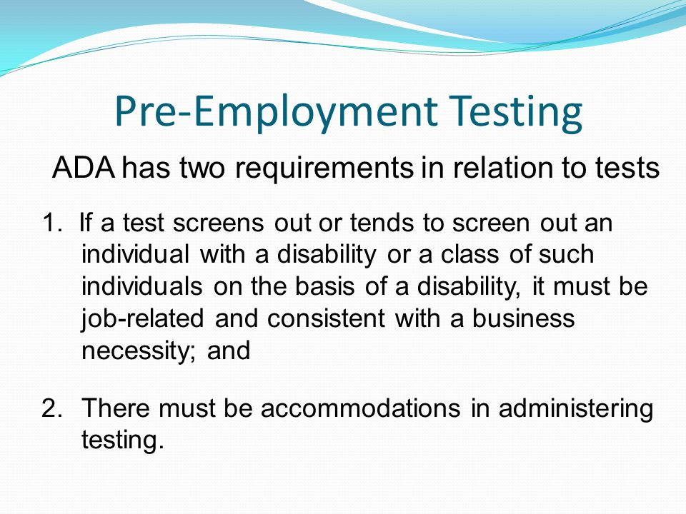 Pre-Employment Testing ADA has two requirements in relation to tests 1. If a test screens out or tends to screen out an individual with a disability o
