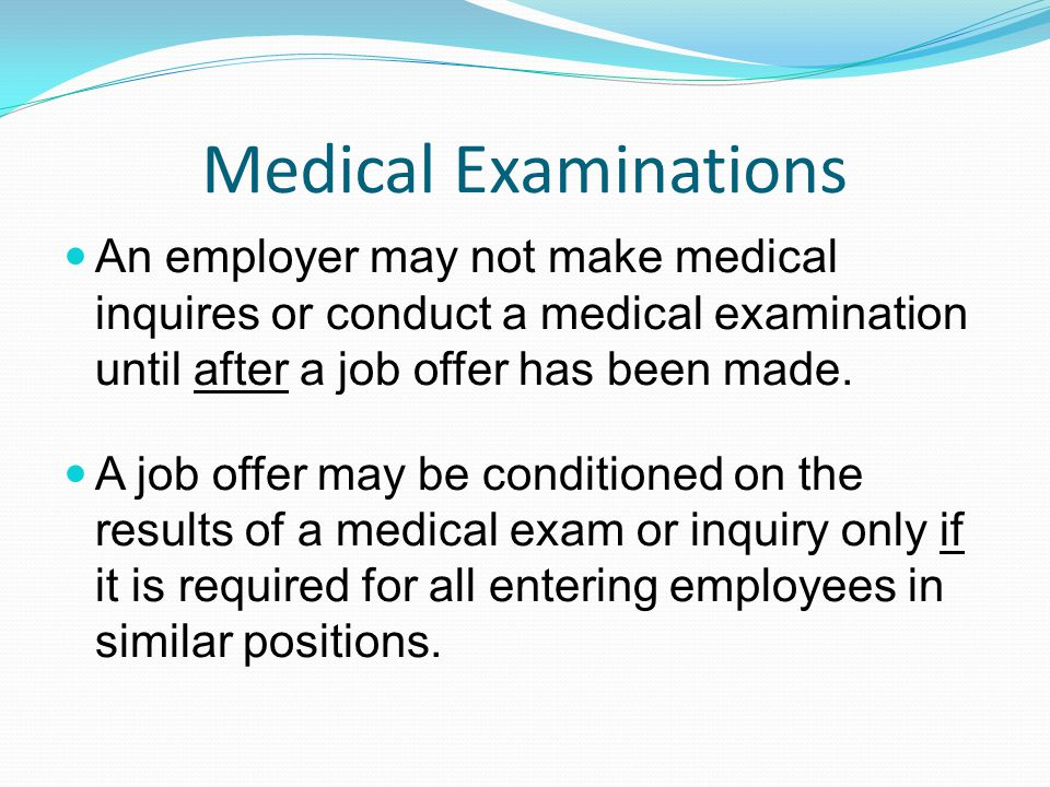 Medical Examinations An employer may not make medical inquires or conduct a medical examination until after a job offer has been made. A job offer may