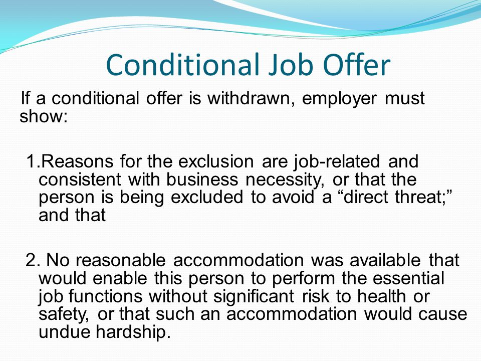 Conditional Job Offer If a conditional offer is withdrawn, employer must show: 1.Reasons for the exclusion are job-related and consistent with business necessity, or that the person is being excluded to avoid a direct threat; and that 2.