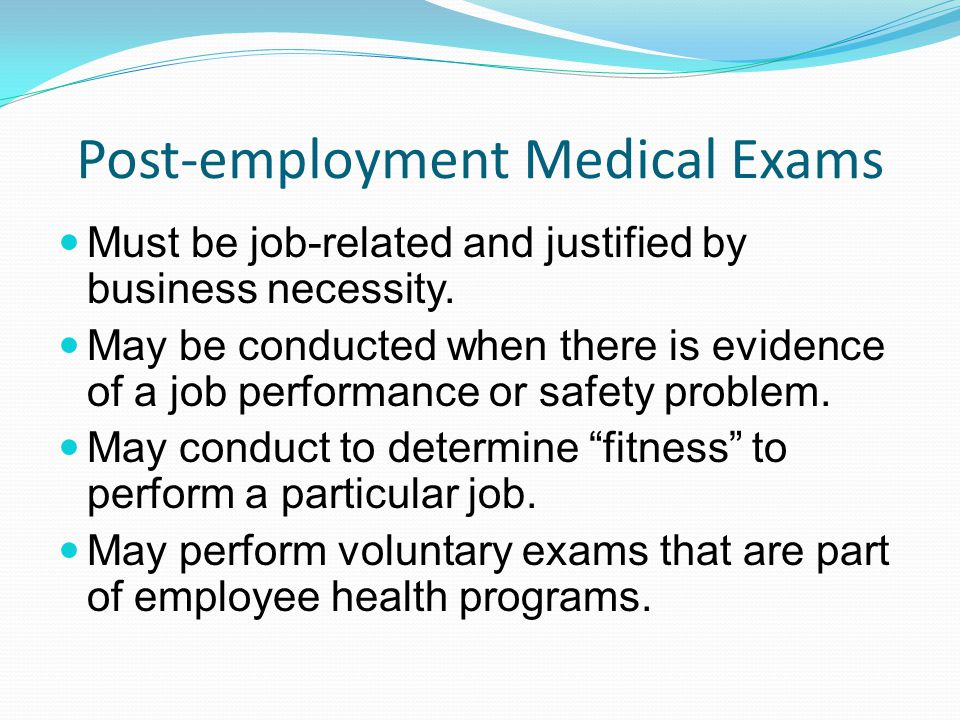 Post-employment Medical Exams Must be job-related and justified by business necessity. May be conducted when there is evidence of a job performance or