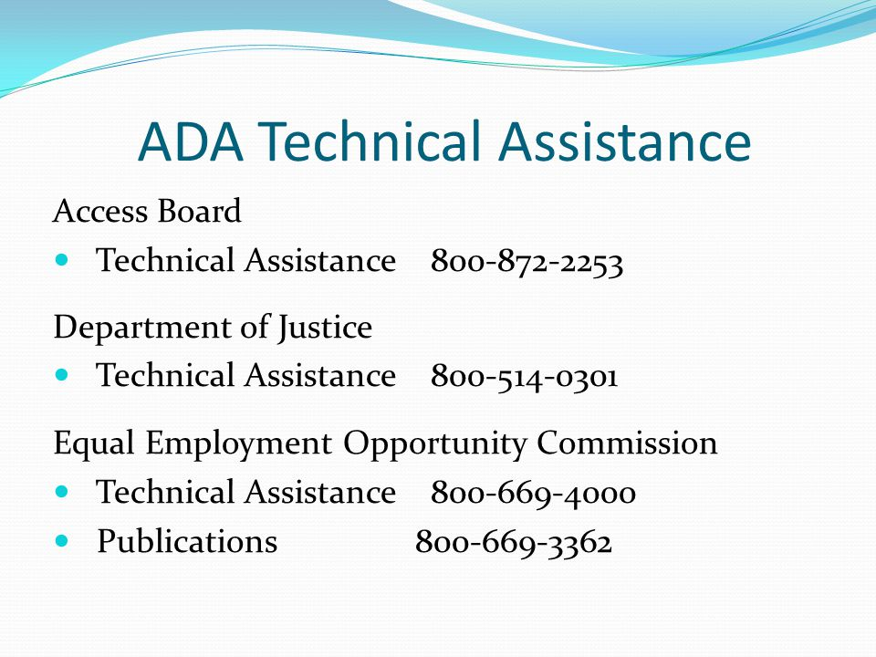 ADA Technical Assistance Access Board Technical Assistance 800-872-2253 Department of Justice Technical Assistance 800-514-0301 Equal Employment Opportunity Commission Technical Assistance 800-669-4000 Publications 800-669-3362